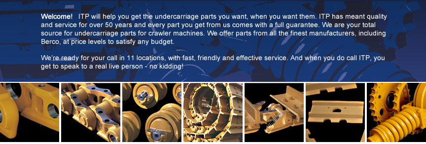 Welcome!</strong> ITP will help you get the undercarriage parts you want, when you want them. ITP has meant quality and service for over 50 years and every part you get from us comes with a full guarantee. We are your total source for undercarriage parts for crawler machines. We offer parts from all the finest manufacturers, including Berco, at price levels to satisfy any budget. </p> <p>We're ready for your call in 13 locations, with fast, friendly and effective service. And when you do call ITP, you get to speak to a real live person - no kidding!